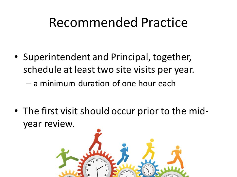 Recommended Practice Superintendent and Principal, together, schedule at least two site visits per year.