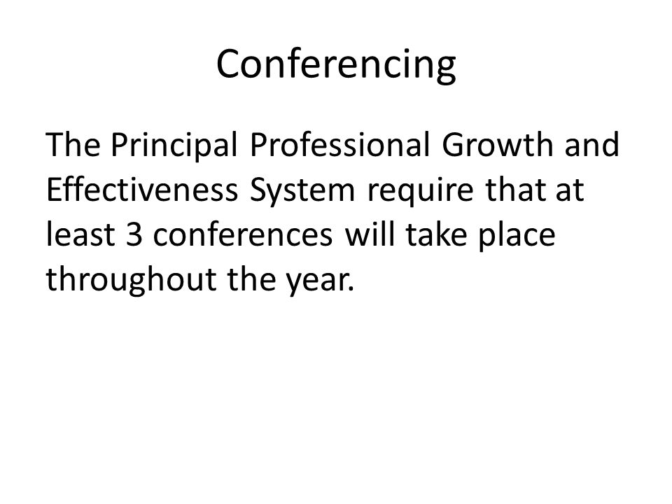 Conferencing The Principal Professional Growth and Effectiveness System require that at least 3 conferences will take place throughout the year.