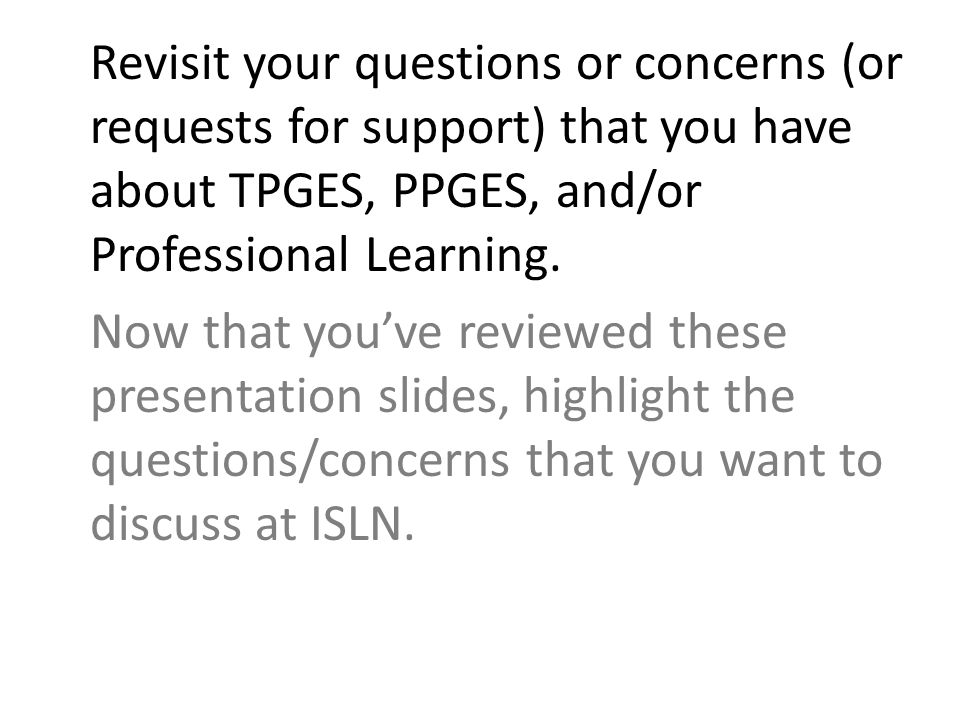 Revisit your questions or concerns (or requests for support) that you have about TPGES, PPGES, and/or Professional Learning.