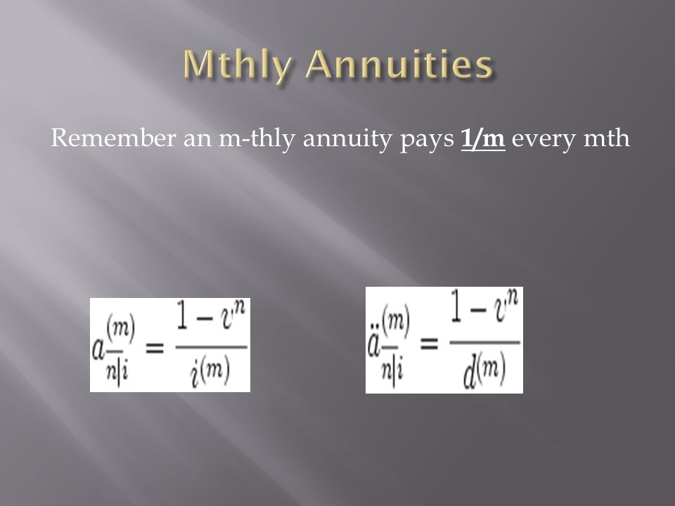 Mthly Annuities Remember an m-thly annuity pays 1/m every mth