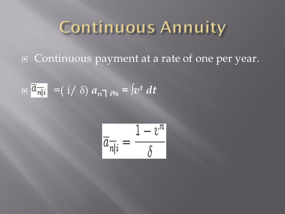 Continuous Annuity Continuous payment at a rate of one per year.