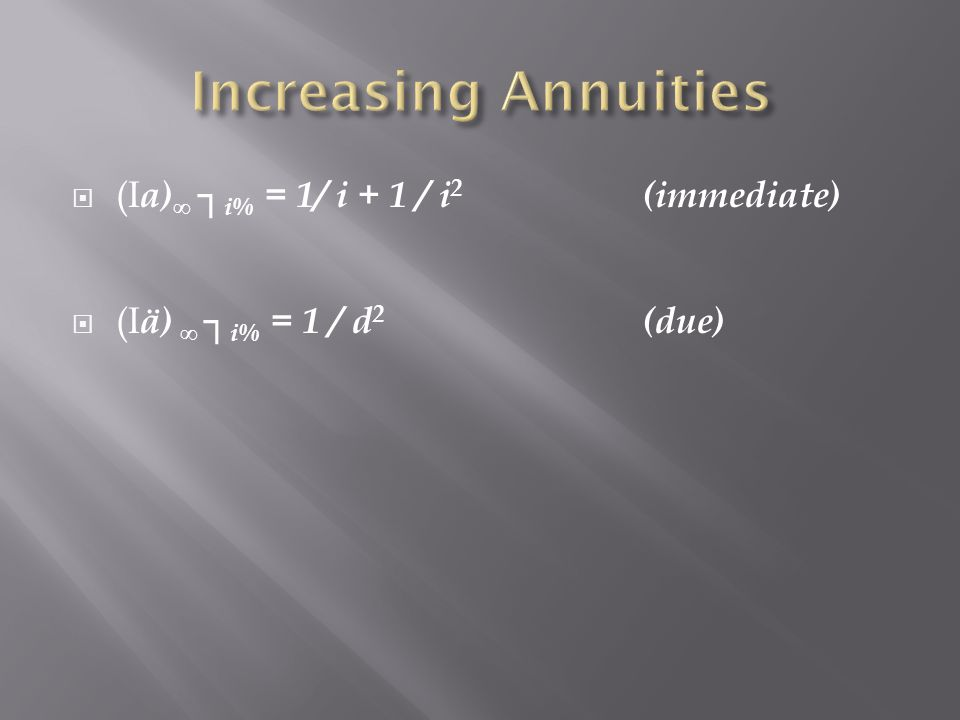 Increasing Annuities (Ia)∞ ┐i% = 1/ i + 1 / i2 (immediate)