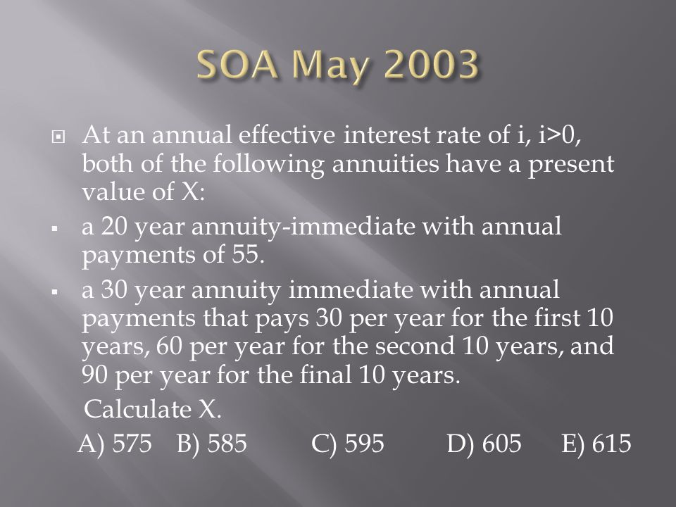 SOA May 2003 At an annual effective interest rate of i, i>0, both of the following annuities have a present value of X:
