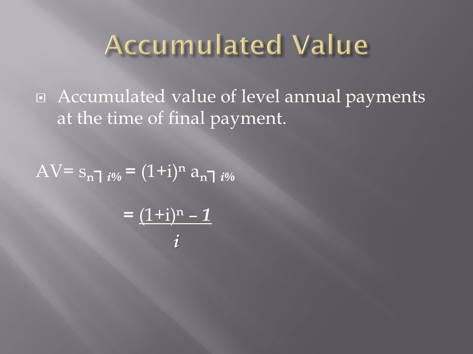 Accumulated Value Accumulated value of level annual payments at the time of final payment. AV= sn┐i% = (1+i)n an┐i%