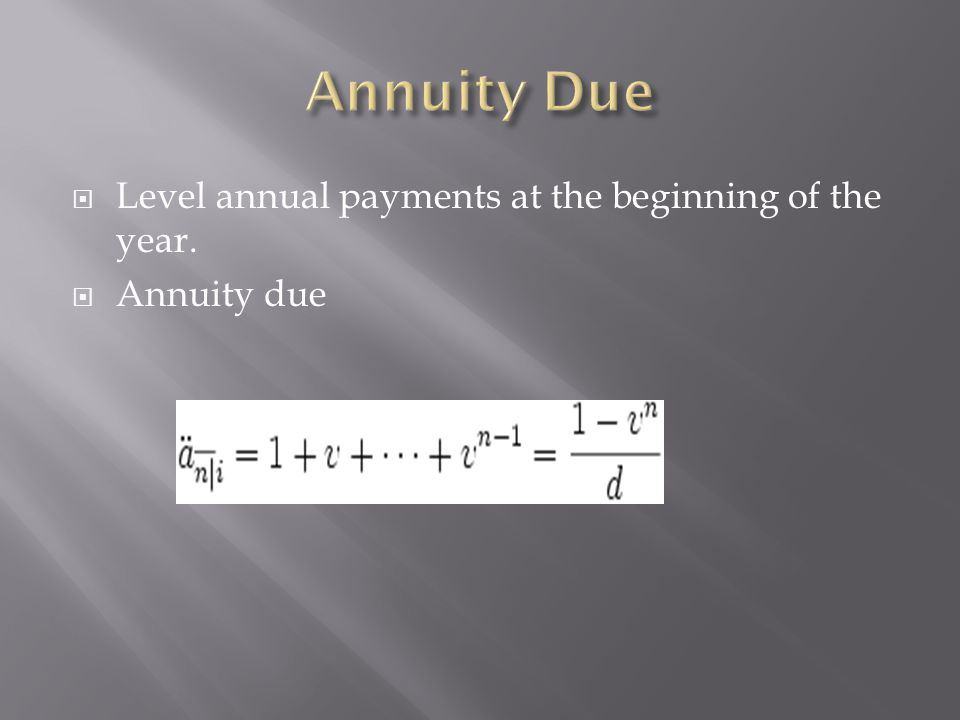 Annuity Due Level annual payments at the beginning of the year.