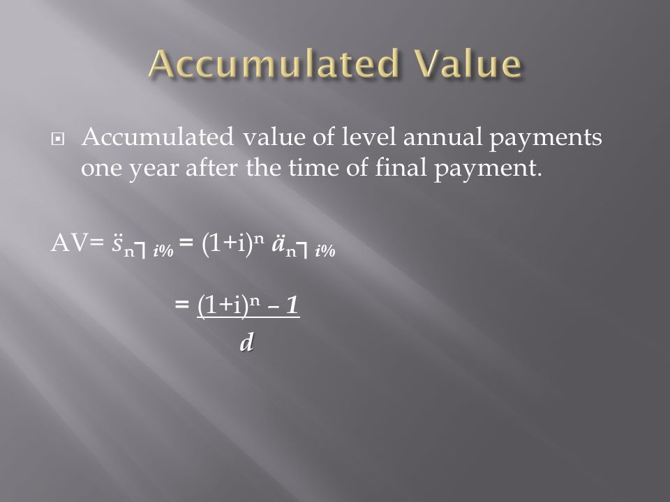 Accumulated Value Accumulated value of level annual payments one year after the time of final payment.