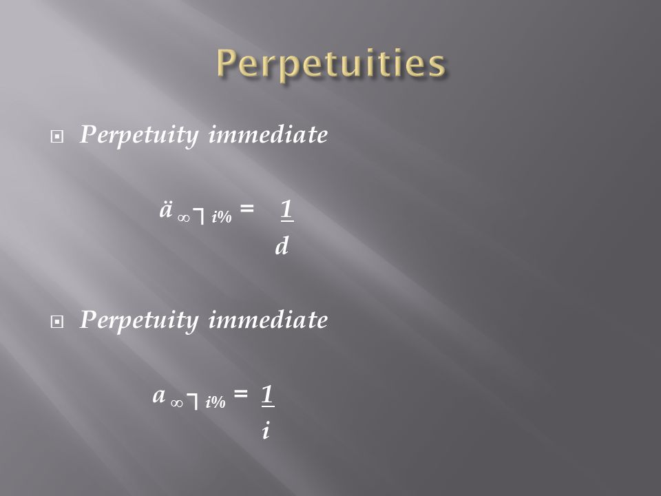 Perpetuities Perpetuity immediate ä ∞ ┐i% = 1 d a ∞ ┐i% = 1 i