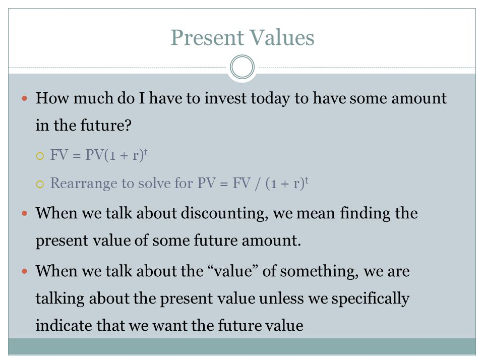 Present Values How much do I have to invest today to have some amount in the future FV = PV(1 + r)t.
