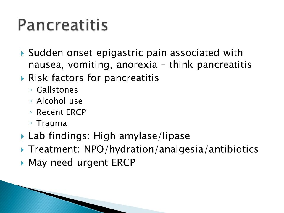 Pancreatitis Sudden onset epigastric pain associated with nausea, vomiting, anorexia – think pancreatitis.