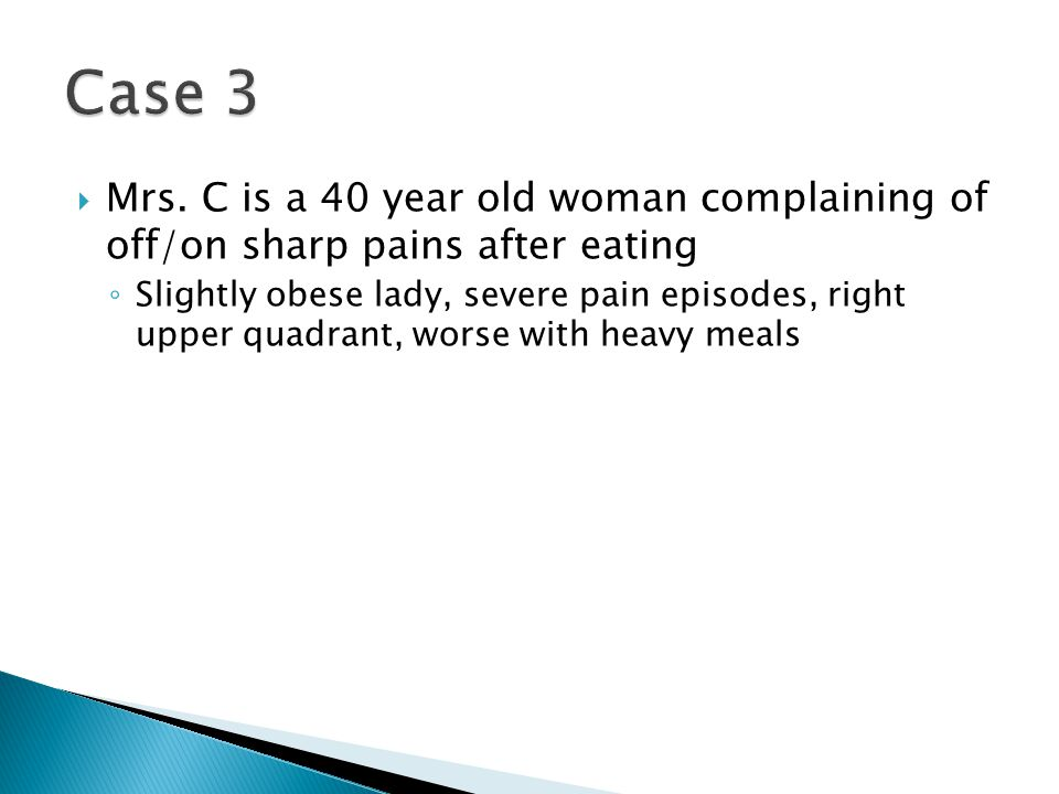 Case 3 Mrs. C is a 40 year old woman complaining of off/on sharp pains after eating.