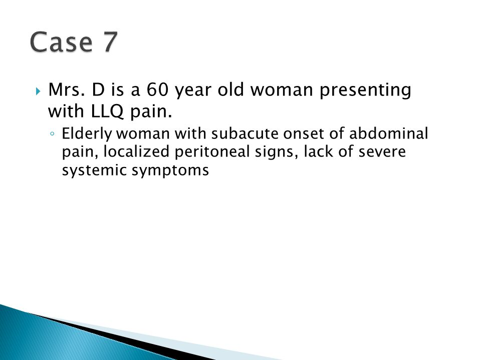 Case 7 Mrs. D is a 60 year old woman presenting with LLQ pain.