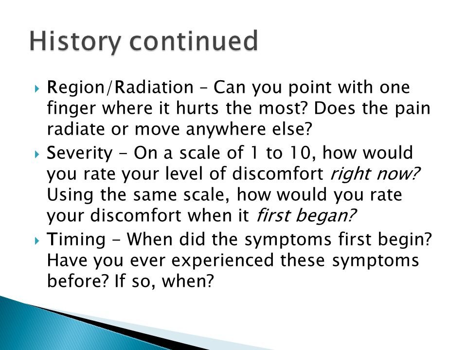 History continued Region/Radiation – Can you point with one finger where it hurts the most Does the pain radiate or move anywhere else