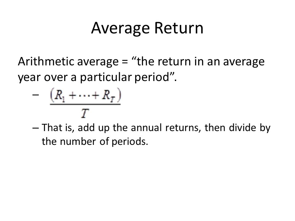 Average Return Arithmetic average = the return in an average year over a particular period .
