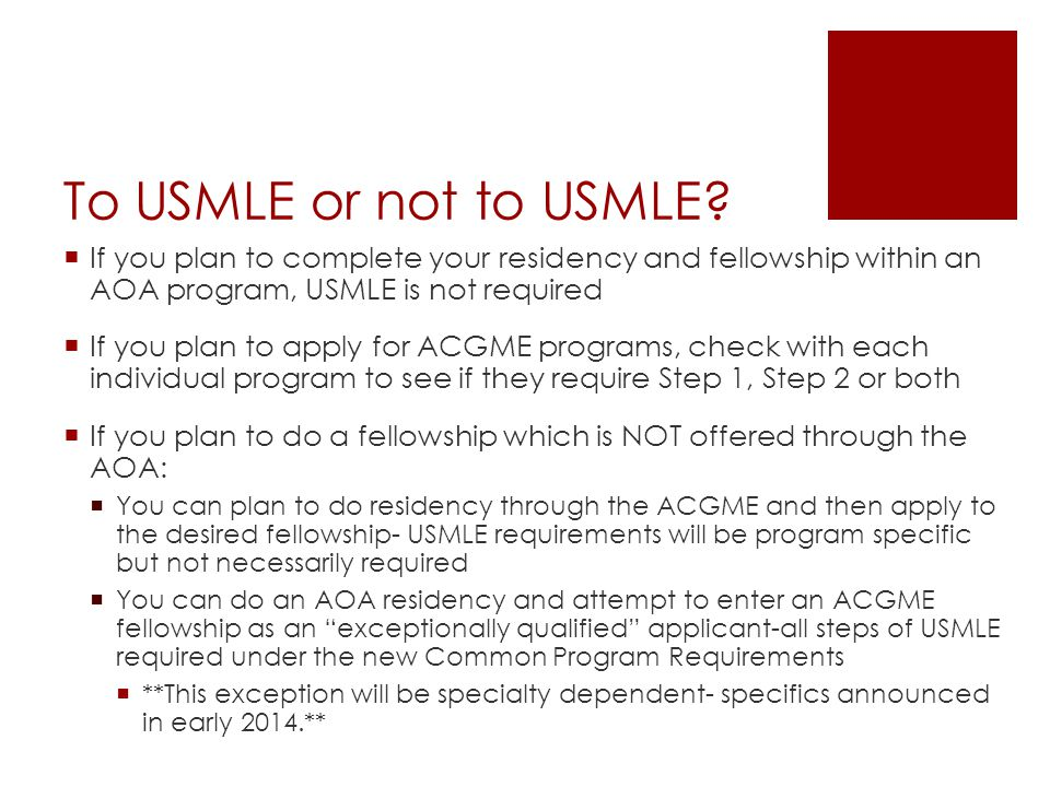 To USMLE or not to USMLE If you plan to complete your residency and fellowship within an AOA program, USMLE is not required.