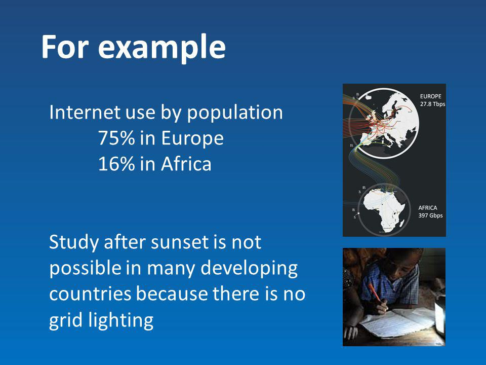 For example Internet use by population 75% in Europe 16% in Africa