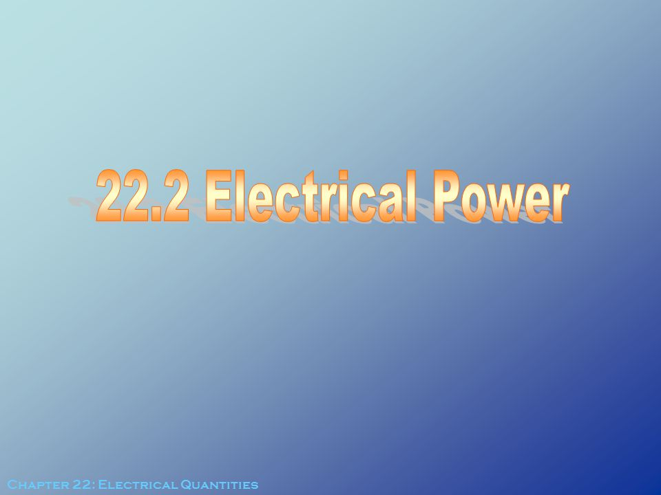 22.2 Electrical Power Chapter 22: Electrical Quantities
