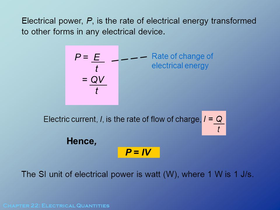 The SI unit of electrical power is watt (W), where 1 W is 1 J/s.