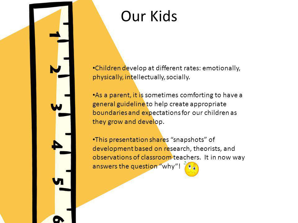 Our Kids Children develop at different rates: emotionally, physically, intellectually, socially.