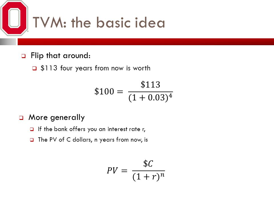 TVM: the basic idea Flip that around: $100= $113 (1+0.03) 4