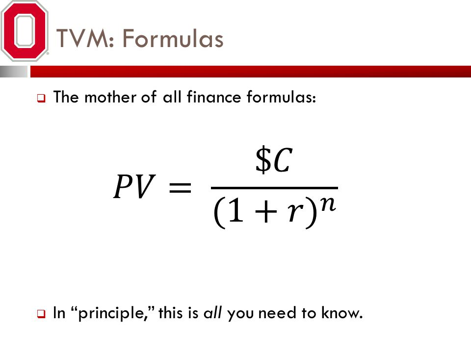 𝑃𝑉= $𝐶 (1+𝑟) 𝑛 TVM: Formulas The mother of all finance formulas: