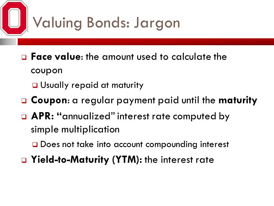 Valuing Bonds: Jargon Face value: the amount used to calculate the coupon. Usually repaid at maturity.