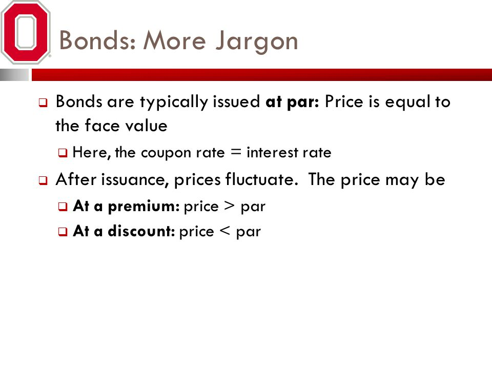 Bonds: More Jargon Bonds are typically issued at par: Price is equal to the face value. Here, the coupon rate = interest rate.