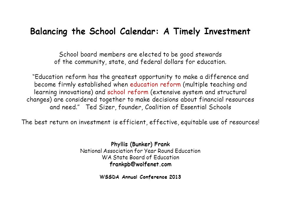 Balancing the School Calendar: A Timely Investment School board members are elected to be good stewards of the community, state, and federal dollars for education. Education reform has the greatest opportunity to make a difference and become firmly established when education reform (multiple teaching and learning innovations) and school reform (extensive system and structural changes) are considered together to make decisions about financial resources and need. Ted Sizer, founder, Coalition of Essential Schools The best return on investment is efficient, effective, equitable use of resources! Phyllis (Bunker) Frank National Association for Year Round Education WA State Board of Education frankpb@wolfenet.com WSSDA Annual Conference 2013