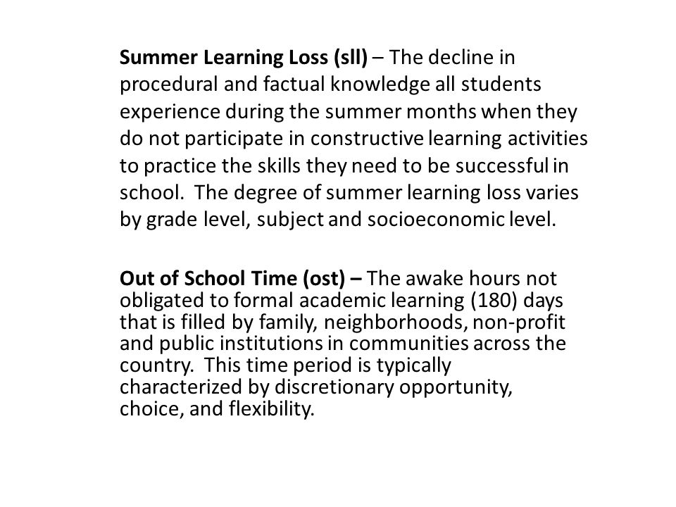 Summer Learning Loss (sll) – The decline in procedural and factual knowledge all students experience during the summer months when they do not participate in constructive learning activities to practice the skills they need to be successful in school. The degree of summer learning loss varies by grade level, subject and socioeconomic level.