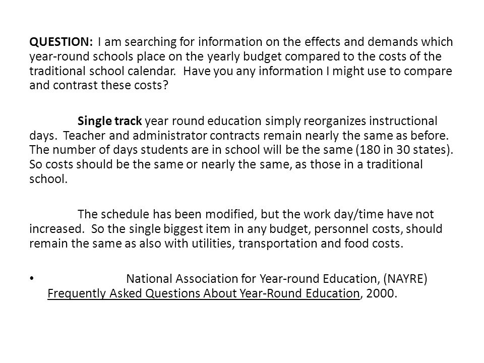 QUESTION: I am searching for information on the effects and demands which year-round schools place on the yearly budget compared to the costs of the traditional school calendar. Have you any information I might use to compare and contrast these costs