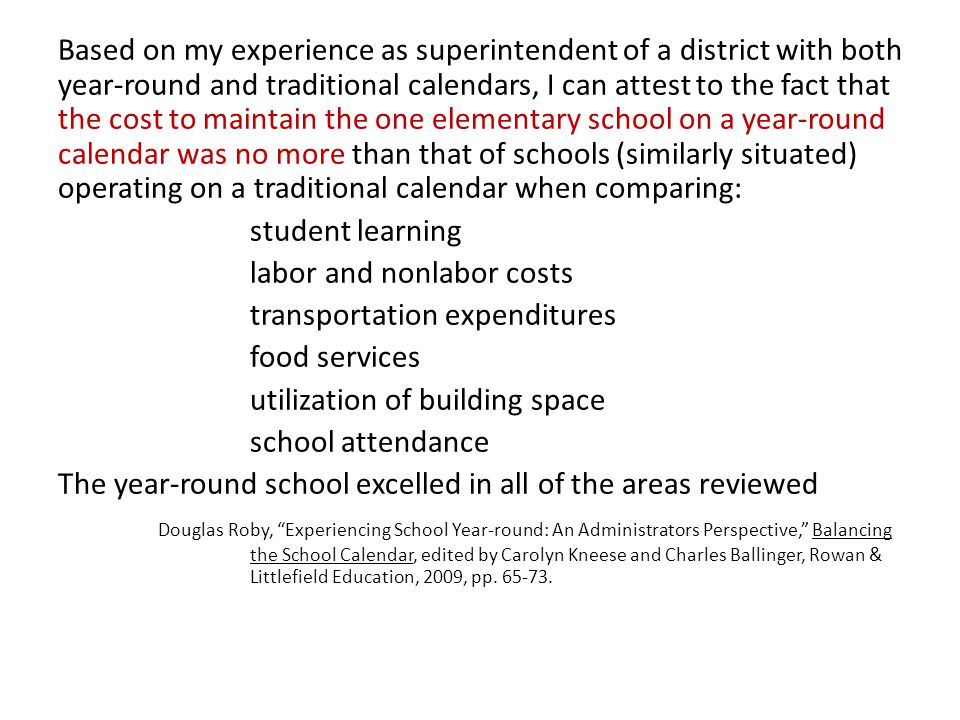 Based on my experience as superintendent of a district with both year-round and traditional calendars, I can attest to the fact that the cost to maintain the one elementary school on a year-round calendar was no more than that of schools (similarly situated) operating on a traditional calendar when comparing: student learning labor and nonlabor costs transportation expenditures food services utilization of building space school attendance The year-round school excelled in all of the areas reviewed Douglas Roby, Experiencing School Year-round: An Administrators Perspective, Balancing the School Calendar, edited by Carolyn Kneese and Charles Ballinger, Rowan & Littlefield Education, 2009, pp.
