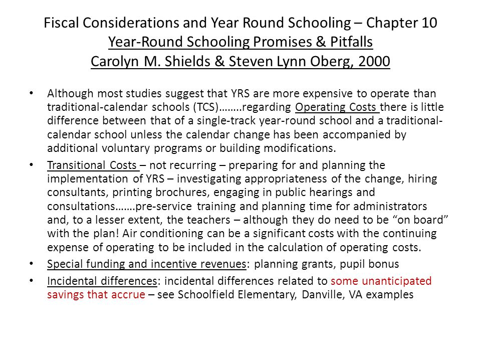 Fiscal Considerations and Year Round Schooling – Chapter 10 Year-Round Schooling Promises & Pitfalls Carolyn M. Shields & Steven Lynn Oberg, 2000