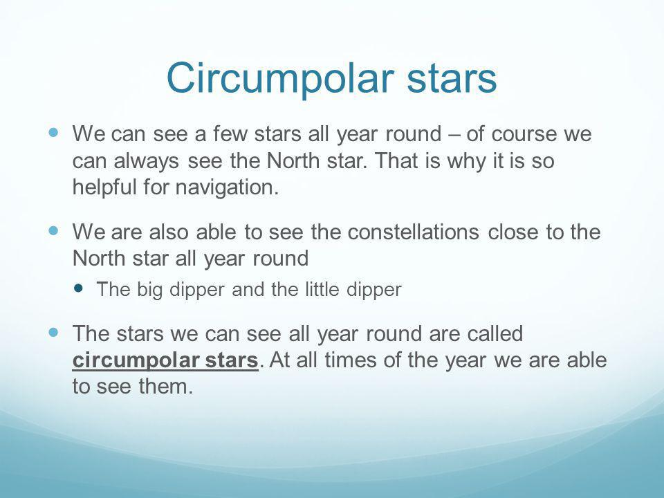 Circumpolar stars We can see a few stars all year round – of course we can always see the North star. That is why it is so helpful for navigation.
