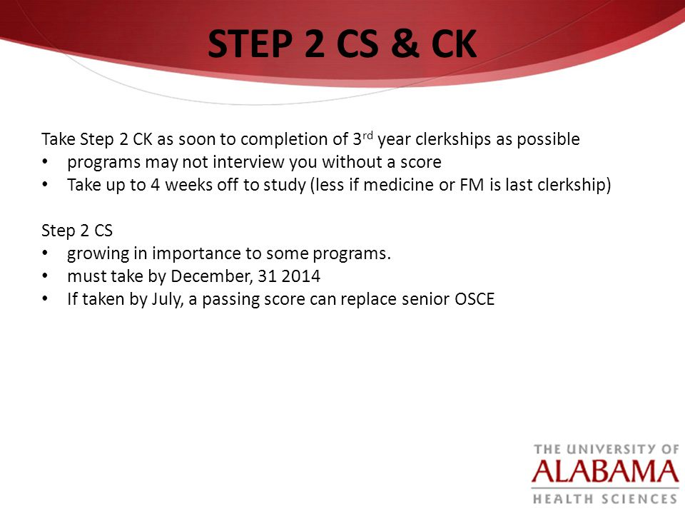 STEP 2 CS & CK Take Step 2 CK as soon to completion of 3rd year clerkships as possible. programs may not interview you without a score.