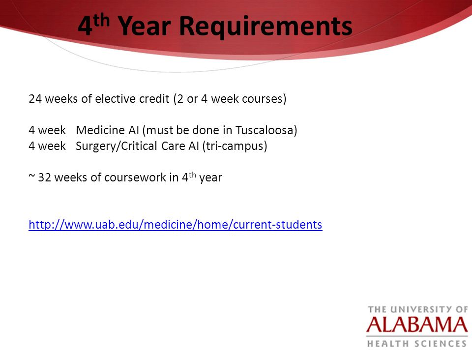 4th Year Requirements 24 weeks of elective credit (2 or 4 week courses) 4 week Medicine AI (must be done in Tuscaloosa)
