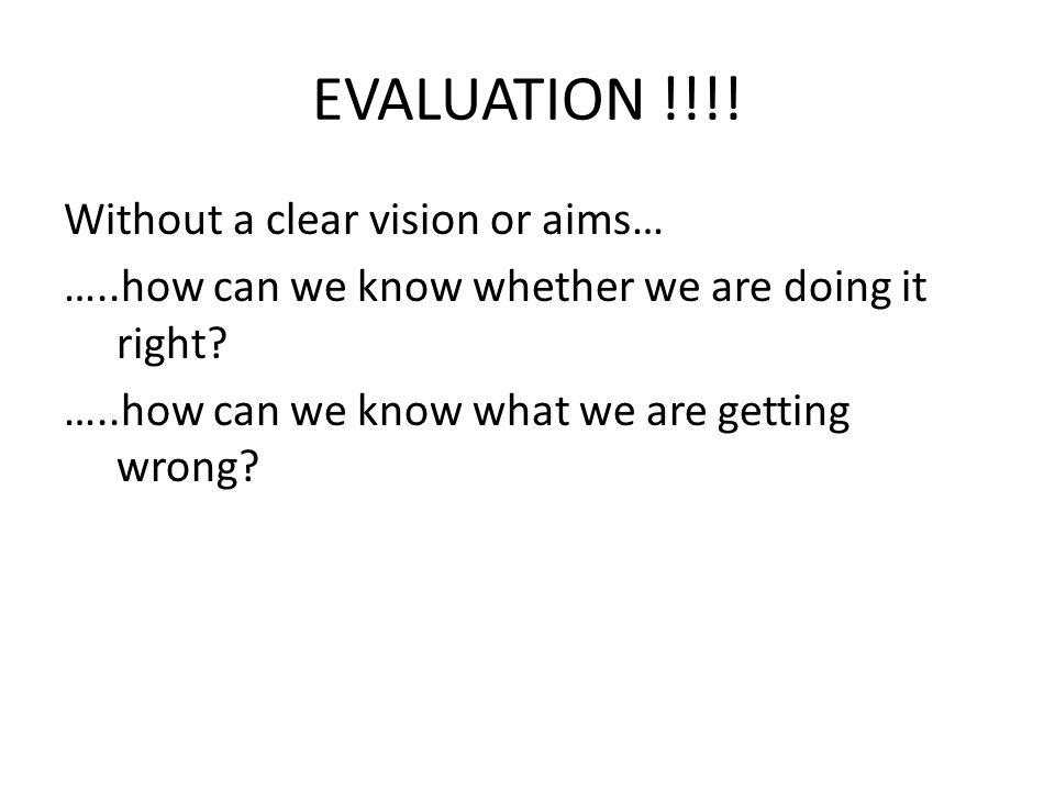EVALUATION !!!. Without a clear vision or aims… …..how can we know whether we are doing it right.