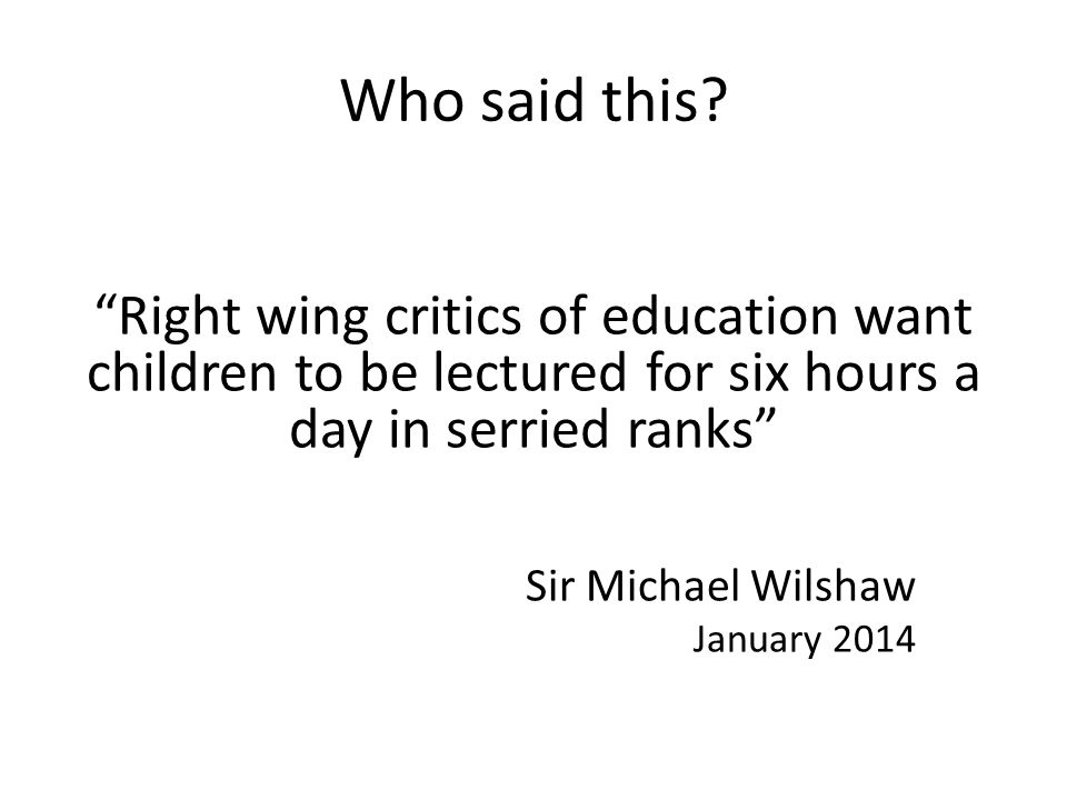Who said this Right wing critics of education want children to be lectured for six hours a day in serried ranks