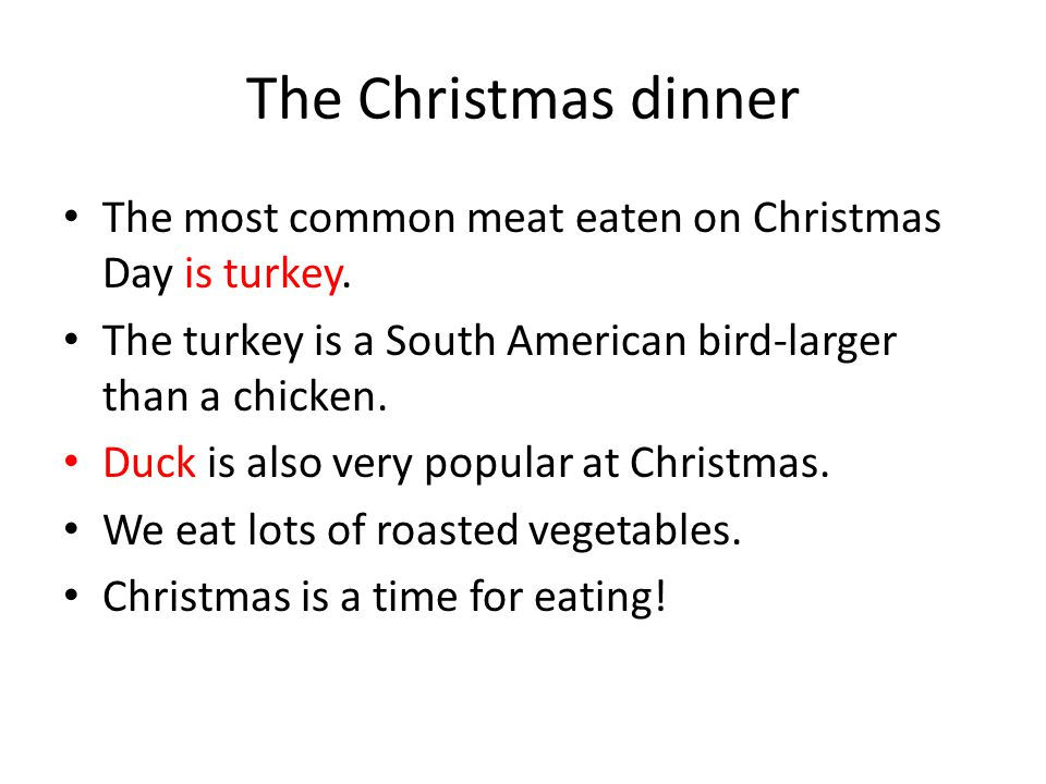The Christmas dinner The most common meat eaten on Christmas Day is turkey. The turkey is a South American bird-larger than a chicken.
