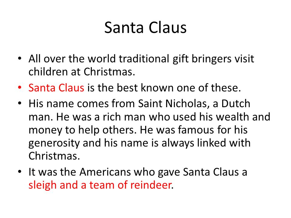 Santa Claus All over the world traditional gift bringers visit children at Christmas. Santa Claus is the best known one of these.