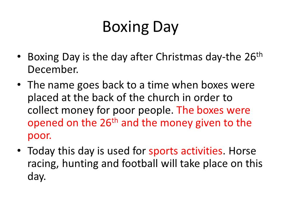 Boxing Day Boxing Day is the day after Christmas day-the 26th December.