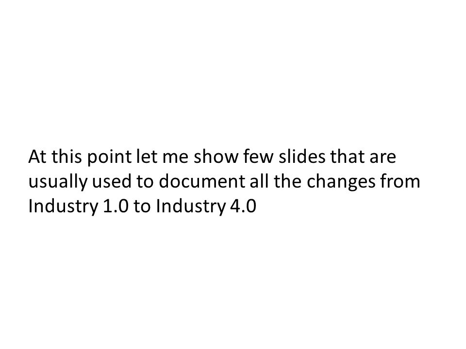 At this point let me show few slides that are usually used to document all the changes from Industry 1.0 to Industry 4.0