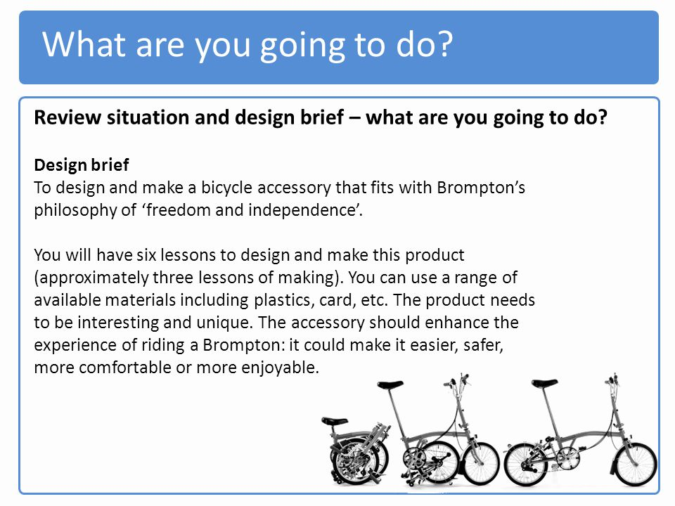 What are you going to do Review situation and design brief – what are you going to do Design brief.