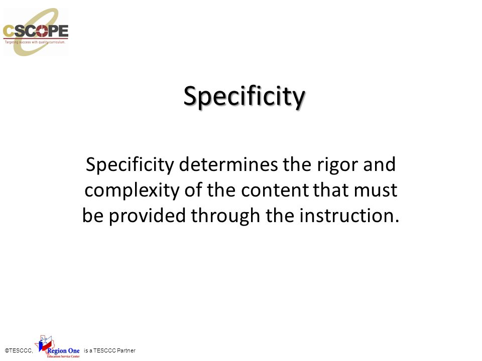 Specificity Specificity determines the rigor and complexity of the content that must be provided through the instruction.