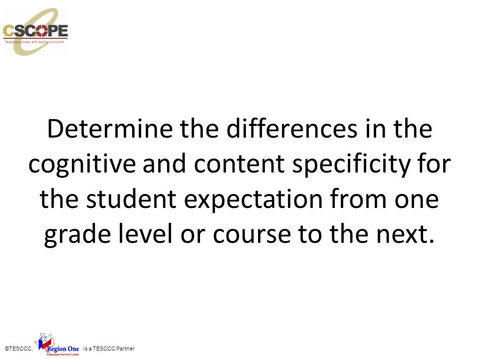Determine the differences in the cognitive and content specificity for the student expectation from one grade level or course to the next.