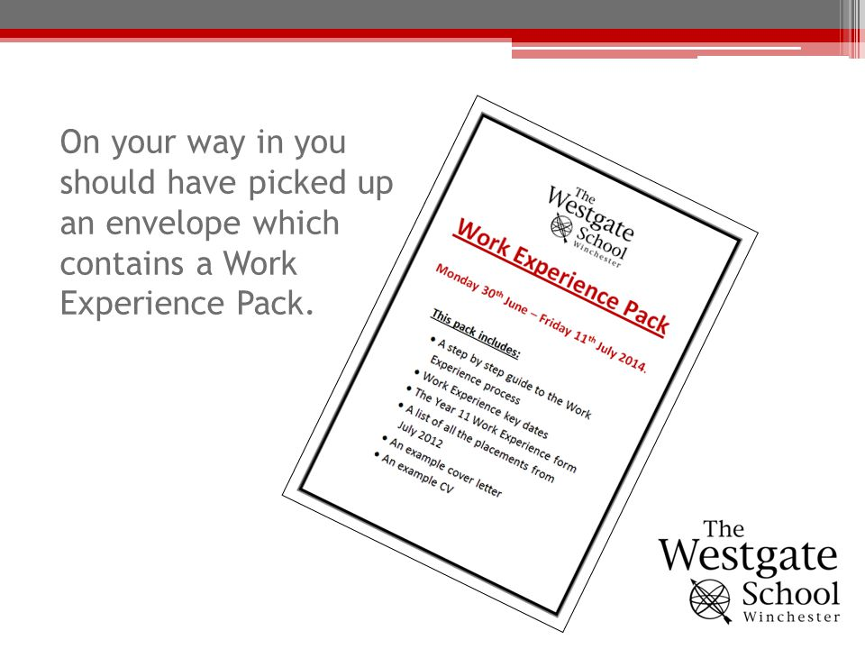 On your way in you should have picked up an envelope which contains a Work Experience Pack.