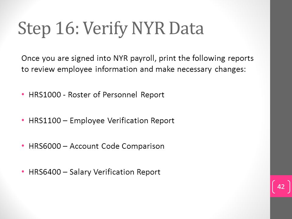 Step 16: Verify NYR Data Once you are signed into NYR payroll, print the following reports to review employee information and make necessary changes: