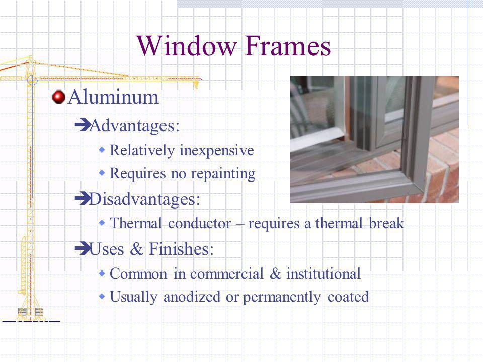 Window Frames Aluminum Advantages: Disadvantages: Uses & Finishes: