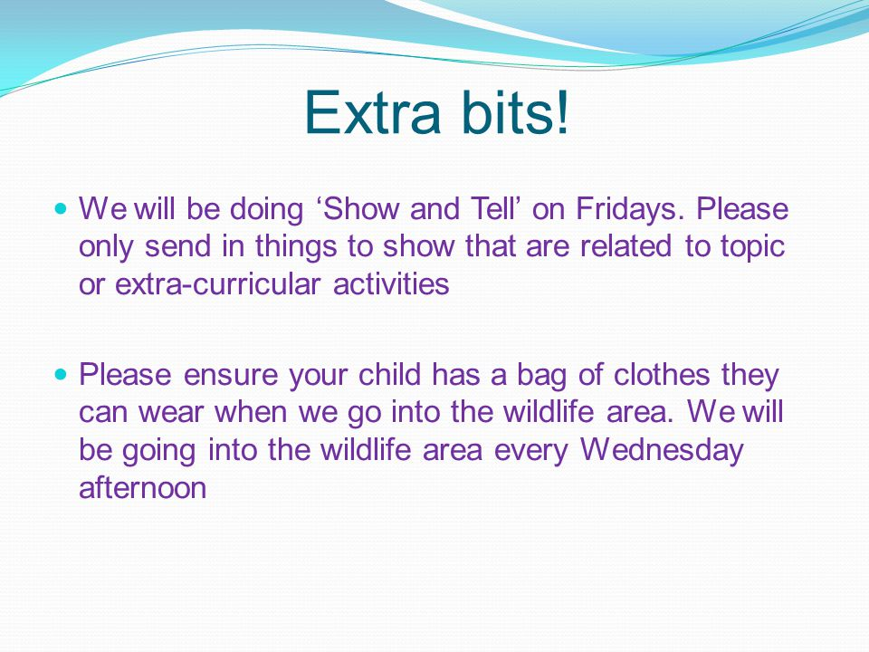 Extra bits! We will be doing 'Show and Tell' on Fridays. Please only send in things to show that are related to topic or extra-curricular activities.