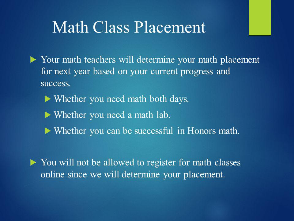Math Class Placement Your math teachers will determine your math placement for next year based on your current progress and success.