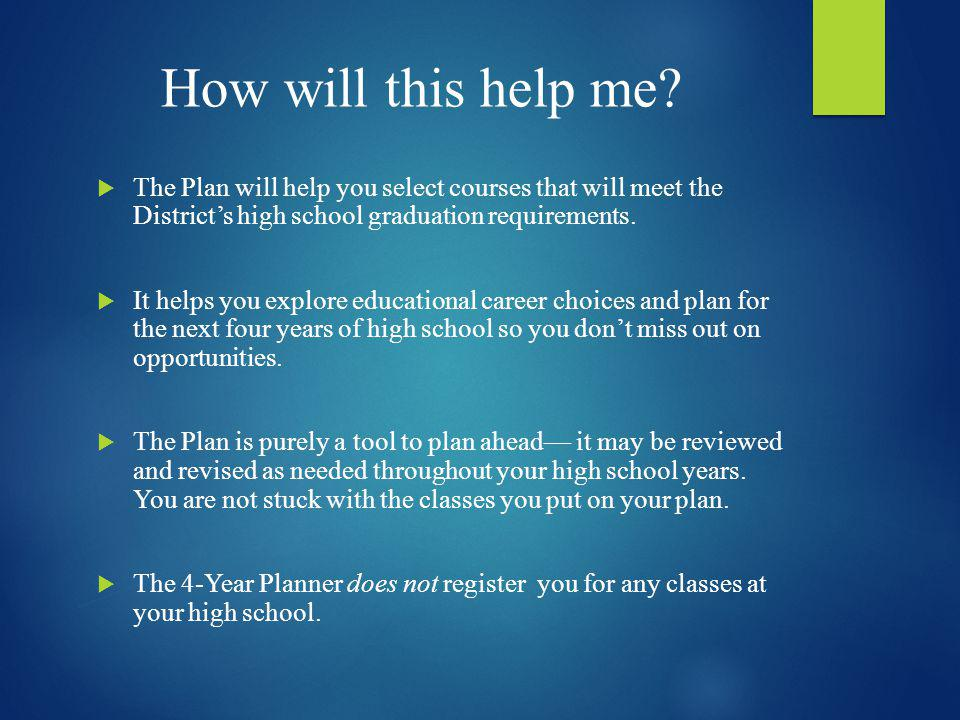 How will this help me The Plan will help you select courses that will meet the District's high school graduation requirements.