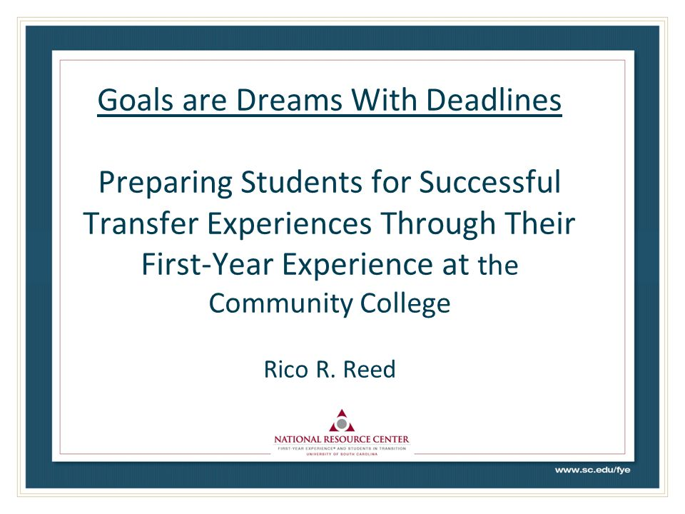 Goals are Dreams With Deadlines Preparing Students for Successful Transfer Experiences Through Their First-Year Experience at the Community College Rico R.